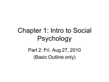 Chapter 1: Intro to Social Psychology Part 2: Fri. Aug 27, 2010 (Basic Outline only)