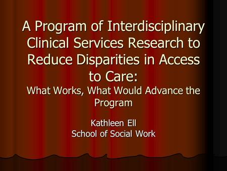 A Program of Interdisciplinary Clinical Services Research to Reduce Disparities in Access to Care: What Works, What Would Advance the Program Kathleen.