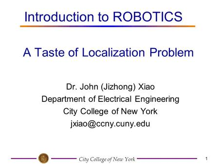 City College of New York 1 Dr. John (Jizhong) Xiao Department of Electrical Engineering City College of New York A Taste of Localization.