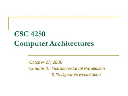 CSC 4250 Computer Architectures October 27, 2006 Chapter 3.Instruction-Level Parallelism & Its Dynamic Exploitation.