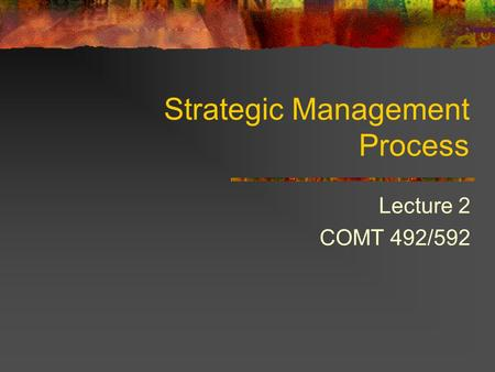 Strategic Management Process Lecture 2 COMT 492/592.
