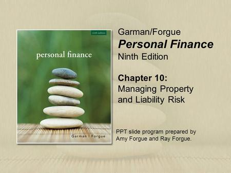 Chapter 10: Managing Property and Liability Risk Garman/Forgue Personal Finance Ninth Edition PPT slide program prepared by Amy Forgue and Ray Forgue.