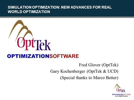 OPTIMIZATION SOFTWARE www.OptTek.com SIMULATION OPTIMIZATION: NEW ADVANCES FOR REAL WORLD OPTIMIZATION Fred Glover (OptTek) Gary Kochenberger (OptTek &