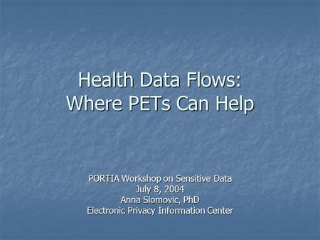 Health Data Flows: Where PETs Can Help PORTIA Workshop on Sensitive Data July 8, 2004 Anna Slomovic, PhD Electronic Privacy Information Center.