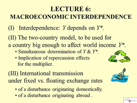 LECTURE 6: MACROECONOMIC INTERDEPENDENCE (I) Interdependence: Y depends on Y*. (II) The two-country model, to be used for a country big enough to affect.