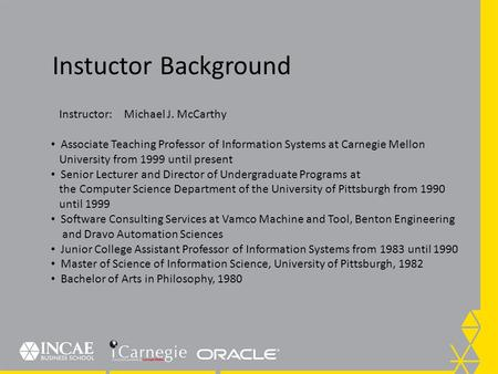 Instuctor Background Instructor: Michael J. McCarthy Associate Teaching Professor of Information Systems at Carnegie Mellon University from 1999 until.