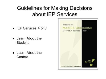 Guidelines for Making Decisions about IEP Services IEP Services 4 of 8 Learn About the Student Learn About the Context.