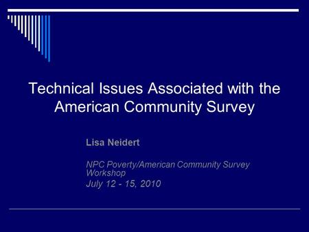 Technical Issues Associated with the American Community Survey Lisa Neidert NPC Poverty/American Community Survey Workshop July 12 - 15, 2010.