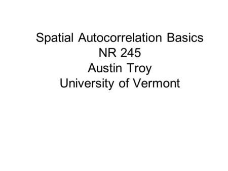 Spatial Autocorrelation Basics NR 245 Austin Troy University of Vermont.