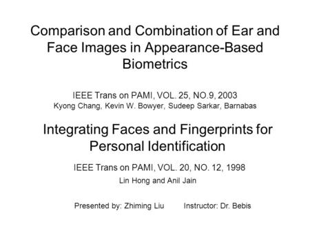 Comparison and Combination of Ear and Face Images in Appearance-Based Biometrics IEEE Trans on PAMI, VOL. 25, NO.9, 2003 Kyong Chang, Kevin W. Bowyer,