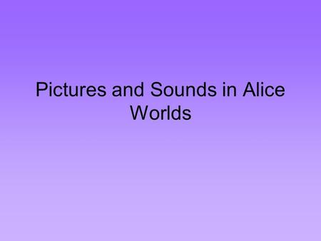Pictures and Sounds in Alice Worlds. Billboards Alice provides a means of adding pictures to worlds. Pictures can be captured using a digital camera,