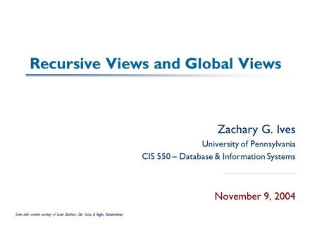 Recursive Views and Global Views Zachary G. Ives University of Pennsylvania CIS 550 – Database & Information Systems November 9, 2004 Some slide content.