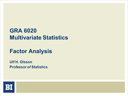 GRA 6020 Multivariate Statistics Factor Analysis Ulf H. Olsson Professor of Statistics.