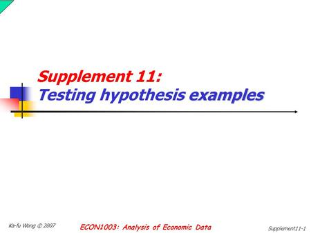 Ka-fu Wong © 2007 ECON1003: Analysis of Economic Data Supplement11-1 examples Supplement 11: Testing hypothesis examples.
