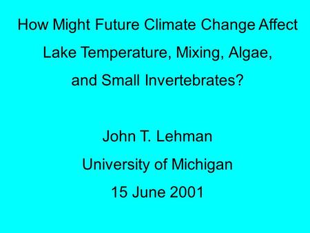 How Might Future Climate Change Affect Lake Temperature, Mixing, Algae, and Small Invertebrates? John T. Lehman University of Michigan 15 June 2001.
