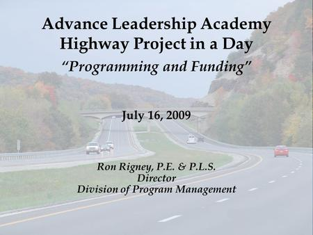 "Advance Leadership Academy Highway Project in a Day ""Programming and Funding"" July 16, 2009 Ron Rigney, P.E. & P.L.S. Director Division of Program Management."
