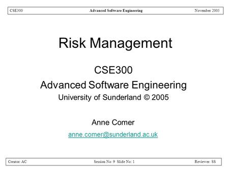 Creator: ACSession No: 9 Slide No: 1Reviewer: SS CSE300Advanced Software EngineeringNovember 2005 Risk Management CSE300 Advanced Software Engineering.