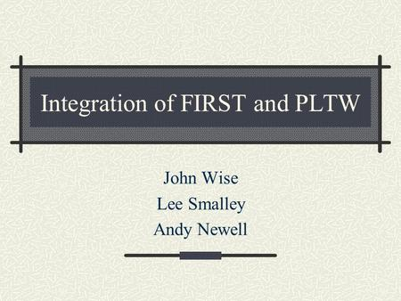 Integration of FIRST and PLTW John Wise Lee Smalley Andy Newell.