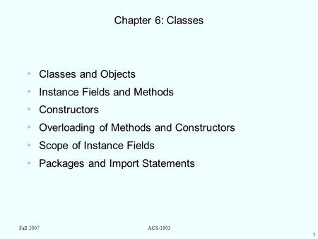 1 Fall 2007ACS-1903 Chapter 6: Classes Classes and Objects Instance Fields and Methods Constructors Overloading of Methods and Constructors Scope of Instance.
