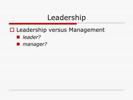 Leadership  Leadership versus Management leader? manager?