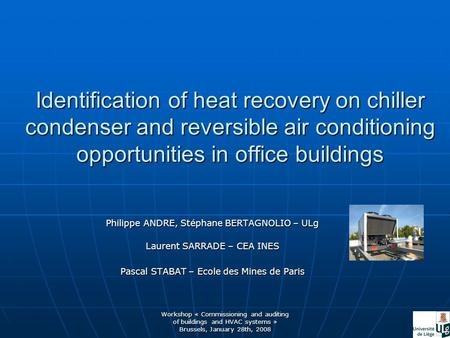 Workshop « Commissioning and auditing of buildings and HVAC systems » Brussels, January 28th, 2008 Identification of heat recovery on chiller condenser.
