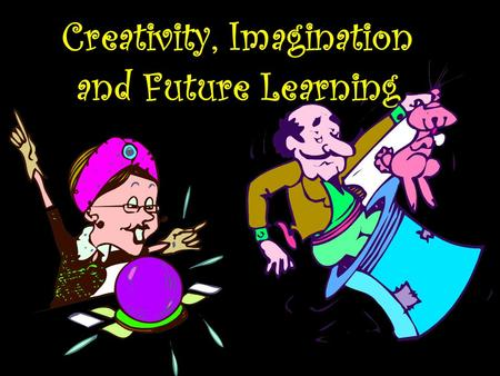 Creativity, Imagination and Future Learning. Guiding Questions Investigating: How can we harness the creativity and imagination of children, adolescents.