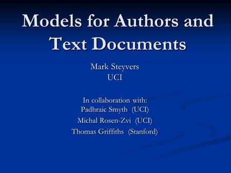 Models for Authors and Text Documents Mark Steyvers UCI In collaboration with: Padhraic Smyth (UCI) Michal Rosen-Zvi (UCI) Thomas Griffiths (Stanford)