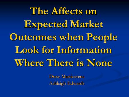 The Affects on Expected Market Outcomes when People Look for Information Where There is None Drew Marticorena Ashleigh Edwards.