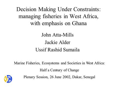 Decision Making Under Constraints: managing fisheries in West Africa, with emphasis on Ghana John Atta-Mills Jackie Alder Ussif Rashid Sumaila Marine Fisheries,