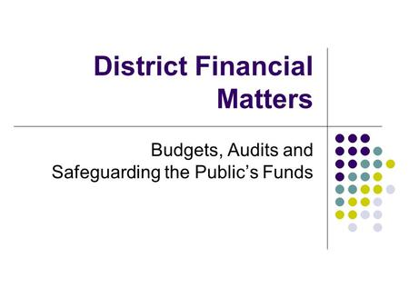 District Financial Matters Budgets, Audits and Safeguarding the Public's Funds.