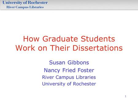 1 How Graduate Students Work on Their Dissertations Susan Gibbons Nancy Fried Foster River Campus Libraries University of Rochester.