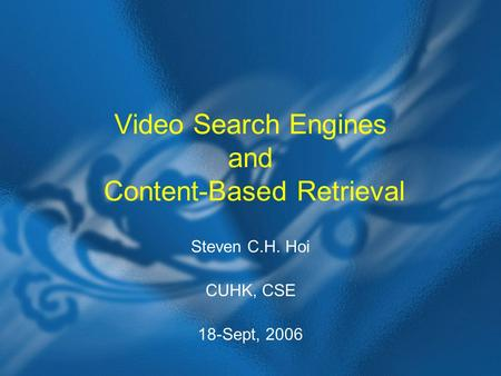 Video Search Engines and Content-Based Retrieval Steven C.H. Hoi CUHK, CSE 18-Sept, 2006.