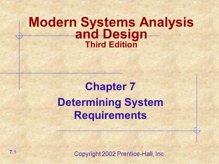 Copyright 2002 Prentice-Hall, Inc. Modern Systems Analysis and Design Third Edition Chapter 7 Determining System Requirements 7.1.