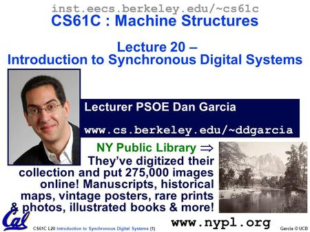 CS61C L20 Introduction to Synchronous Digital Systems (1) Garcia © UCB Lecturer PSOE Dan Garcia www.cs.berkeley.edu/~ddgarcia inst.eecs.berkeley.edu/~cs61c.