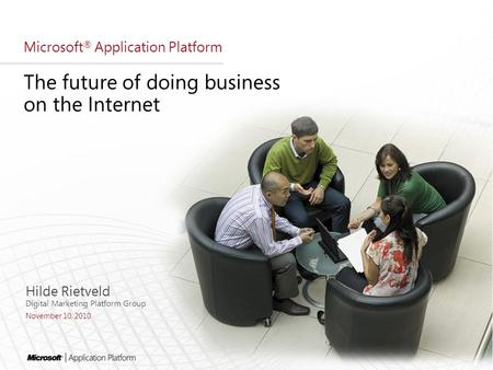 Microsoft ® Application Platform The future of doing business on the Internet Hilde Rietveld Digital Marketing Platform Group November 10, 2010.