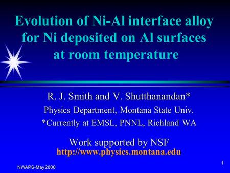 NWAPS-May 2000 1 Evolution of Ni-Al interface alloy for Ni deposited on Al surfaces at room temperature R. J. Smith and V. Shutthanandan* Physics Department,
