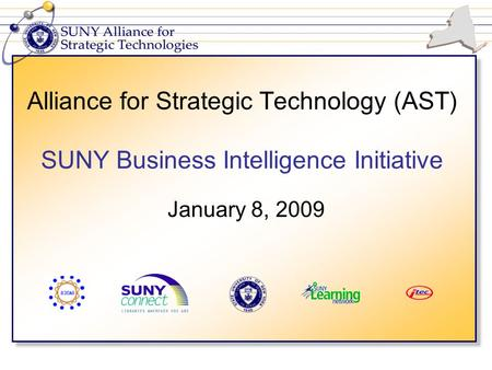 Alliance for Strategic Technology (AST) SUNY Business Intelligence Initiative January 8, 2009.