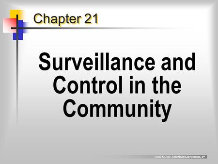 Clear & Cole, American Corrections, 6 th Chapter 21 Surveillance and Control in the Community.