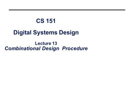 CS 151 Digital Systems Design Lecture 13 Combinational Design Procedure.