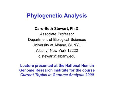 Phylogenetic Analysis Caro-Beth Stewart, Ph.D. Associate Professor Department of Biological Sciences University at Albany, SUNY Albany, New York 12222.