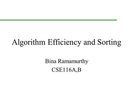 Algorithm Efficiency and Sorting Bina Ramamurthy CSE116A,B.
