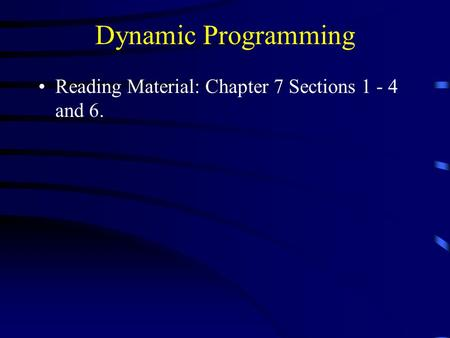Dynamic Programming Reading Material: Chapter 7 Sections 1 - 4 and 6.