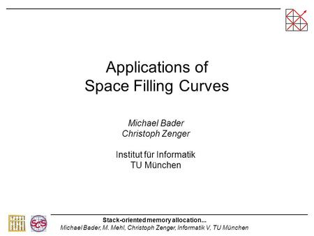 Stack-oriented memory allocation... Michael Bader, M. Mehl, Christoph Zenger, Informatik V, TU München Applications of Space Filling Curves Michael Bader.