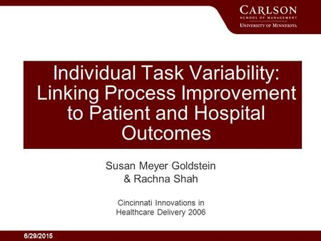 6/29/2015 Individual Task Variability: Linking Process Improvement to Patient and Hospital Outcomes Susan Meyer Goldstein & Rachna Shah Cincinnati Innovations.