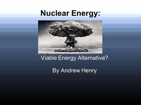 Nuclear Energy: Viable Energy Alternative? By Andrew Henry.
