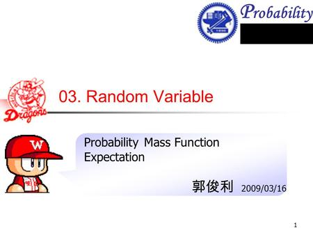 P robability 1 03. Random Variable Probability Mass Function Expectation 郭俊利 2009/03/16.