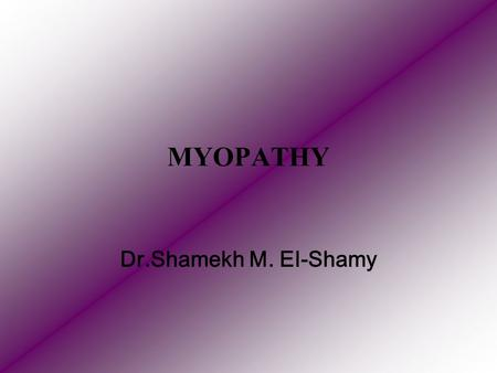 MYOPATHY Dr.Shamekh M. El-Shamy. Definition: Myopathies are a group of diseases of the skeletal muscles characterised by gradual progressive degeneration.