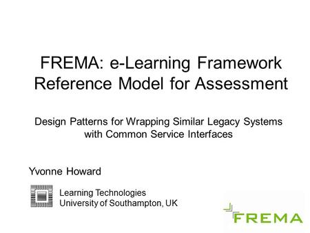 FREMA: e-Learning Framework Reference Model for Assessment Design Patterns for Wrapping Similar Legacy Systems with Common Service Interfaces Yvonne Howard.