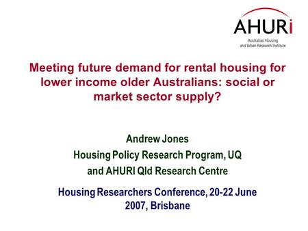 Meeting future demand for rental housing for lower income older Australians: social or market sector supply? Andrew Jones Housing Policy Research Program,