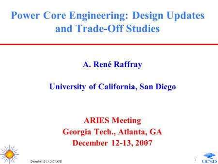 December 12-13, 2007/ARR 1 Power Core Engineering: Design Updates and Trade-Off Studies A. René Raffray University of California, San Diego ARIES Meeting.